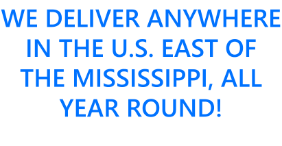 WE DELIVER ANYWHERE IN THE U.S. EAST OF THE MISSISSIPPI, ALL YEAR ROUND!