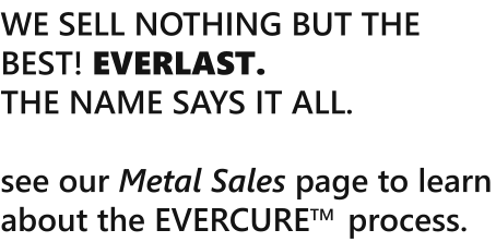 WE SELL NOTHING BUT THE BEST! EVERLAST.  THE NAME SAYS IT ALL.   see our Metal Sales page to learn about the EVERCURETM  process.