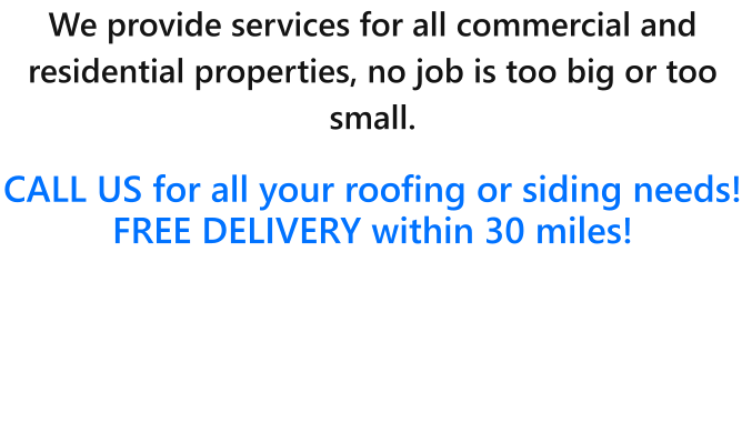 We provide services for all commercial and residential properties, no job is too big or too small.   CALL US for all your roofing or siding needs!  FREE DELIVERY within 30 miles!